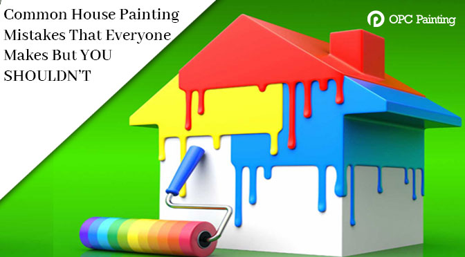 Common House Painting Mistakes That Everyone Makes But YOU SHOULDN'T