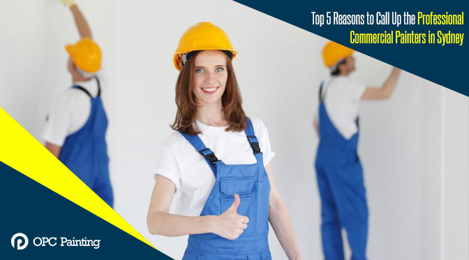 Top 5 Reasons to Call Up the Professional Commercial Painters in Sydney